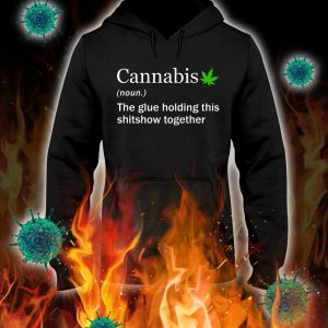 Cannabis the glue holding this shitshow together hoodie