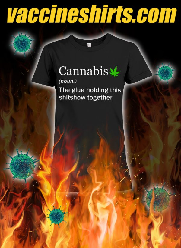 Cannabis the glue holding this shitshow together lady shirt