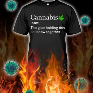 Cannabis the glue holding this shitshow together shirt