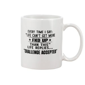 Every time i say life can't get more mug