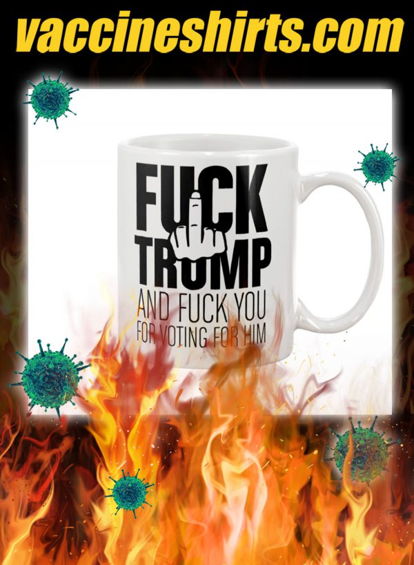 Fuck trump and fuck you for voting for him mug