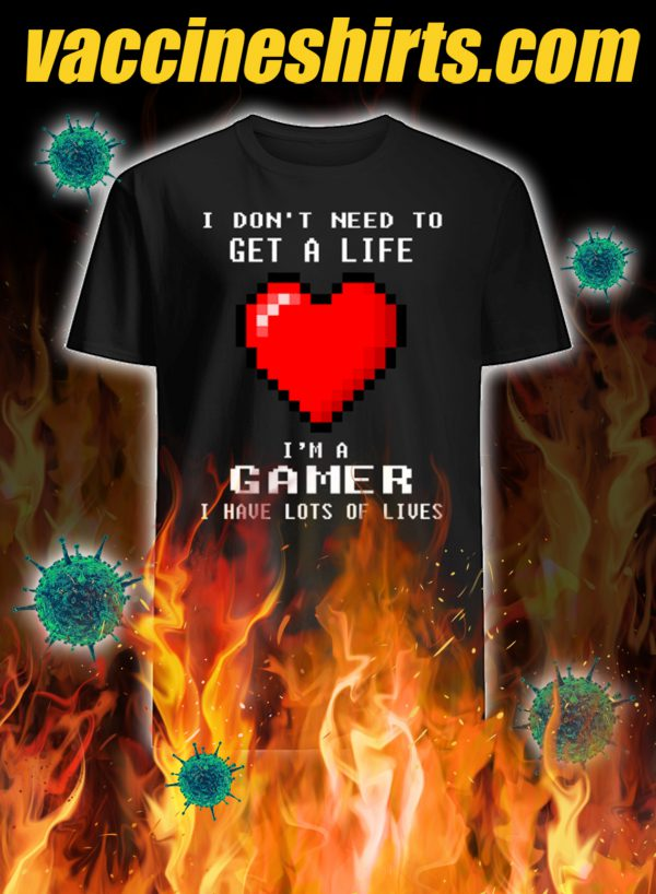 I don't need to get a life i'm a gamer i have lots of lives shirt