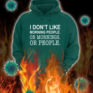 I don't like morning people or mornings or people hoodie, shirt