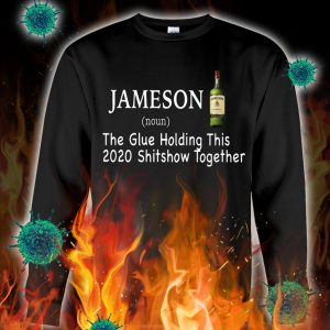 Jameson the glue holding this 2020 shitshow together sweatshirt