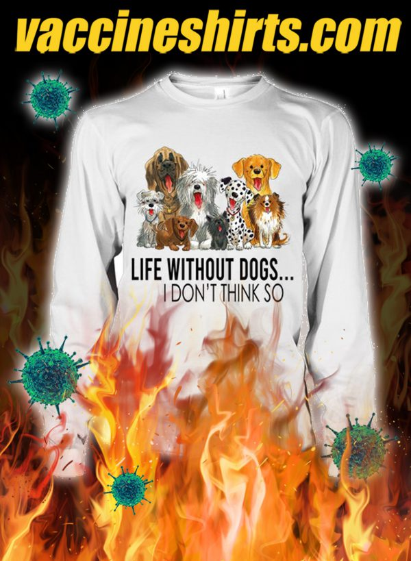Life without dogs i don't think so longsleeve tee