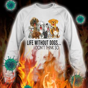 Life without dogs i don't think so sweatshirt