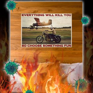 Motorbike and planes everything will kill you so choose something fun poster- A3