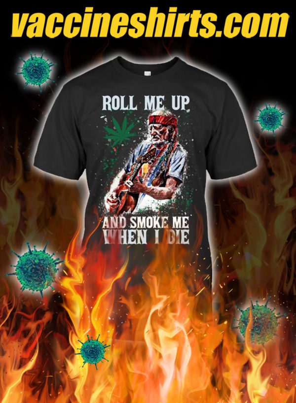 Rool me up and smoke me when i die shirt