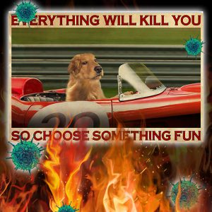 Golden Retriever Racing everything will kill you so choose something fun poster