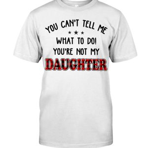 You can't tell me what to do you're not my daughter