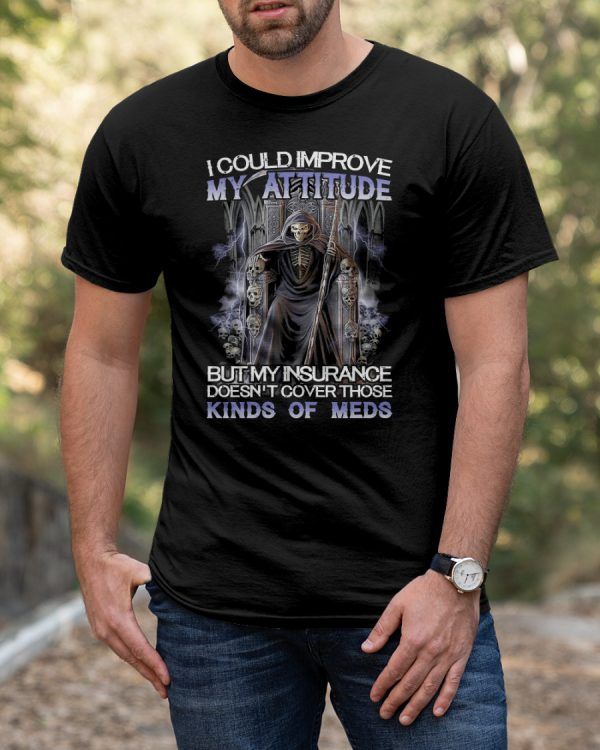 Death I could improve my attitude but my insurance doesn't cover those kinds of meds shirt